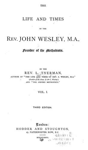 The life and times of the Rev. John Wesley, M. A., founder of the Methodists.