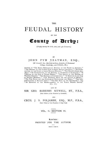 The feudal history of the County of Derby; (chiefly during the 11th, 12th, and 13th centuries)