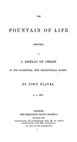 The fountain of life opened; or, A display of Christ in his essential and mediatorial glory. 1671 by John Flavel